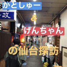 かとしゅー&げんちゃんのエモい仙台旅