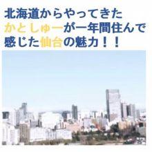 北海道からやってきた「かとしゅー」が一年間住んで感じた仙台の魅力!!