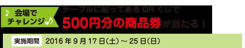 【会場でチャレンジ】テーブルに貼ってあるQRくじで毎日10名様に500円分の商品券が当たる![実施期間]2016年9月17日(土)~25日(日)
