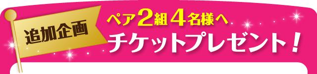 【追加企画】ペア 2組4名様へ チケットプレゼント!