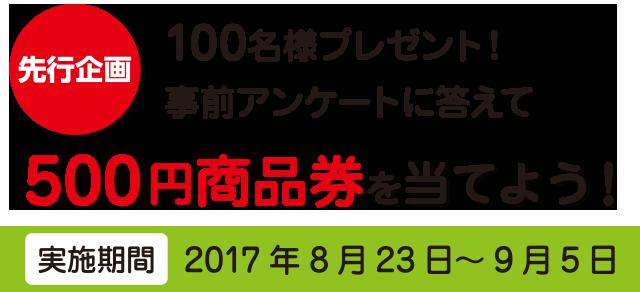 【先行企画】100名様プレゼント!事前アンケートに答えて500円商品券を当てよう![実施期間]2017年8月23日~9月5日