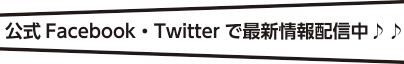 公式Facebook・Twitterで最新情報配信中♪♪