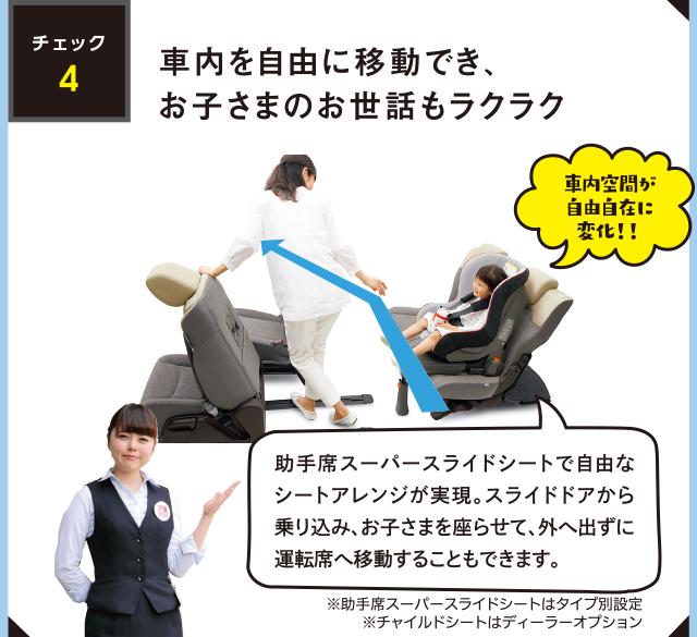 【チェック4】 「助手席スーパースライドシートで自由なシートアレンジが実現。スライドドアから乗り込み、お子さまを座らせて、外へ出ずに運転席へ移動することもできます。」「車内空間が自由自在に変化!!」