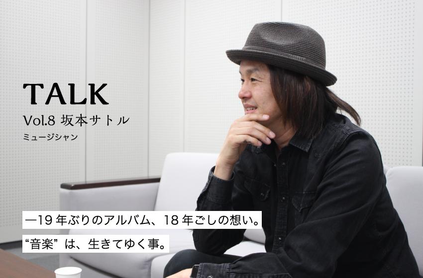 """Vol.8 坂本サトル ミュージシャン「―19年ぶりのアルバム、18年ごしの想い。""""音楽""""は、生きてゆく事。」"""
