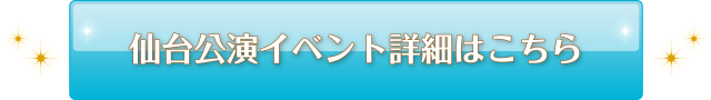 仙台公演イベント詳細はこちら