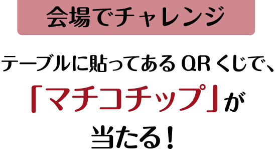 【会場でチャレンジ】テーブルに貼ってあるQRくじで、「マチコチップ」が当たる!