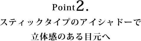 Point2.スティックタイプのアイシャドーで立体感のある目元へ