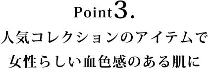 Point3.人気コレクションのアイテムで女性らしい血色感のある肌に
