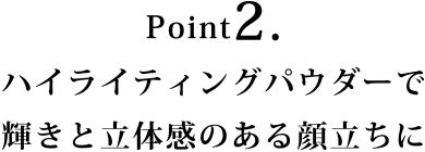 Point2.ハイライティングパウダーで輝きと立体感のある顔立ちに
