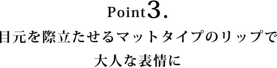 Point3.目元を際立たせるマットタイプのリップで大人な表情に