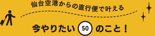 仙台空港からの直行便で叶える 今やりたい「50」のこと!
