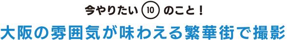 今やりたい「10」のこと! 大阪の雰囲気が味わえる繁華街で撮影