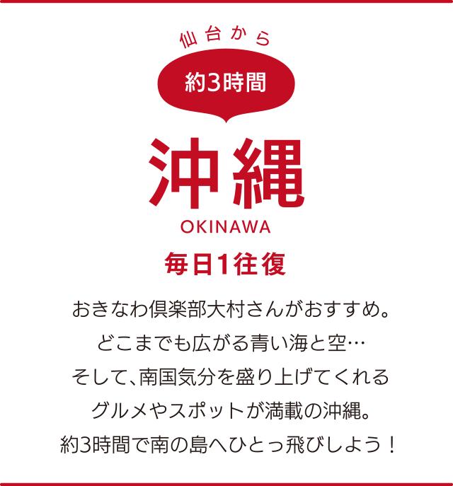 仙台から約3時間「沖縄」OKINAWA 毎日1往復 おきなわ倶楽部大村さんがおすすめ。どこまでも広がる青い海と空…そして、南国気分を盛り上げてくれるグルメやスポットが満載の沖縄。約3時間で南の島へひとっ飛びしよう!