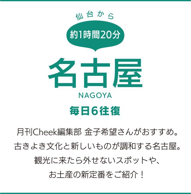 仙台から約1時間20分「名古屋」NAGOYA 毎日6往復 月刊Cheek編集部 金子希望さんがおすすめ。古きよき文化と新しいものが調和する名古屋。観光に来たら外せないスポットや、お土産の新定番をご紹介!