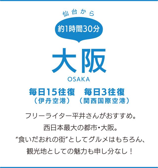 """仙台から約1時間30分「大阪」OSAKA 毎日3往復(関西国際空港)、毎日15往復(伊丹空港) フリーライター平井さんがおすすめ。西日本最大の都市・大阪。""""食いだおれの街""""としてグルメはもちろん、観光地としての魅力も申し分なし!"""