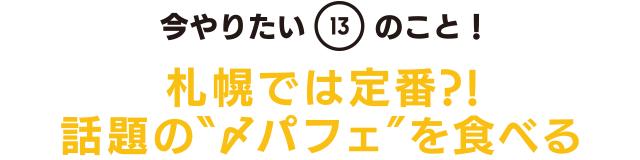 """今やりたい「13」のこと! 札幌では定番?! 話題の""""〆パフェ""""を食べる"""
