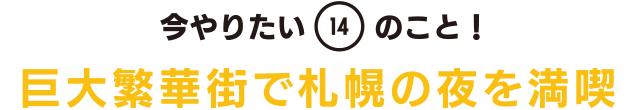 今やりたい「14」のこと! 巨大繁華街で札幌の夜を満喫