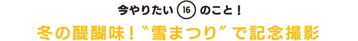 """今やりたい「16」のこと! 冬の醍醐味!""""雪まつり""""で記念撮影"""