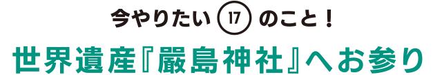 今やりたい「17」のこと! 世界遺産『嚴島神社』へお参り