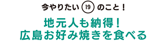 今やりたい「19」のこと! 地元人も納得!広島お好み焼きを食べる