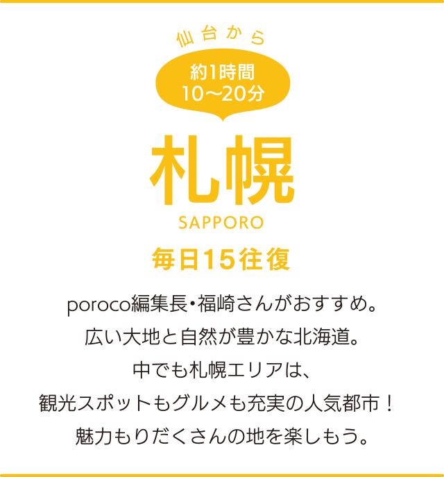 仙台から約1時間10〜20分「札幌」SAPPORO 毎日15往復 poroco編集長・福崎さんがおすすめ。広い大地と自然が豊かな北海道。中でも札幌エリアは、観光スポットもグルメも充実の人気都市!魅力もりだくさんの地を楽しもう。