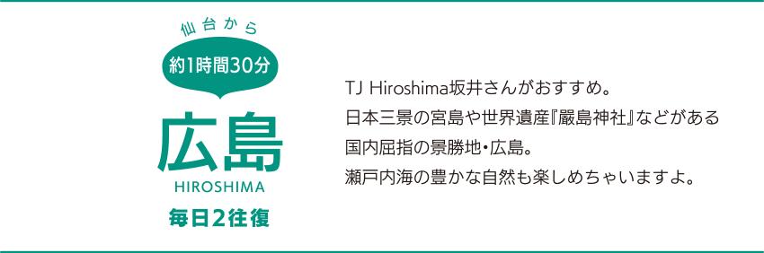 仙台から約1時間30分「広島」HIROSHIMA 毎日2往復 TJ Hiroshima坂井さんがおすすめ。日本三景の宮島や世界遺産『嚴島神社』などがある国内屈指の景勝地・広島。瀬戸内海の豊かな自然も楽しめちゃいますよ。