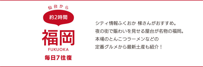 仙台から約2時間「福岡」FUKUOKA 毎日7往復 シティ情報ふくおか 梯さんがおすすめ。夜の街で賑わいを見せる屋台が名物の福岡。本場のとんこつラーメンなどの定番グルメから最新土産も紹介!