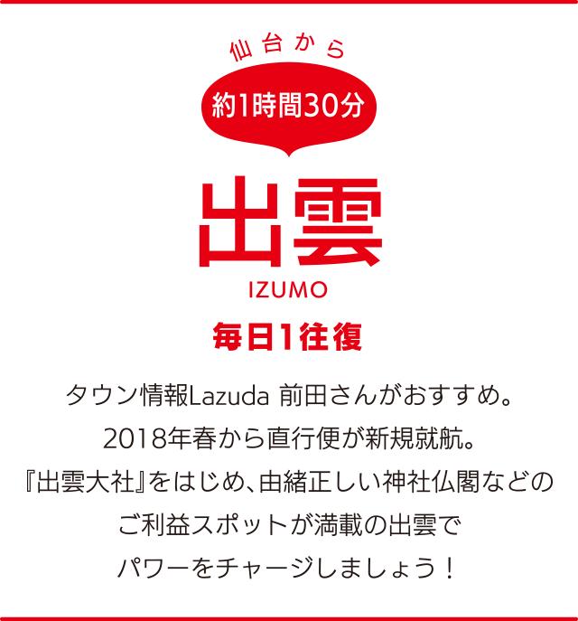 仙台から約1時間30分「出雲」IZUMO 毎日1往復 タウン情報Lazuda 前田さんがおすすめ。2018年春から直行便が新規就航。『出雲大社』をはじめ、由緒正しい神社仏閣などのご利益スポットが満載の出雲でパワーをチャージしましょう!