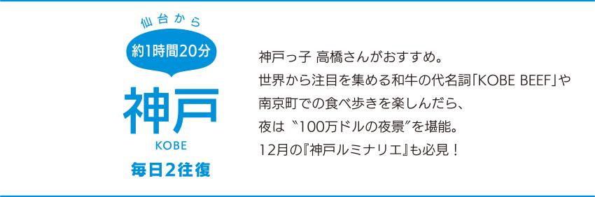"""仙台から約1時間20分「神戸」KOBE 毎日2往復 神戸っ子 高橋さんがおすすめ。世界から注目を集める和牛の代名詞「KOBE BEEF」や南京町での食べ歩きを楽しんだら、夜は""""100万ドルの夜景""""を堪能。12月の『神戸ルミナリエ』も必見!"""
