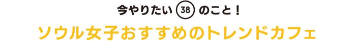 今やりたい「38」のこと! ソウル女子おすすめのトレンドカフェ