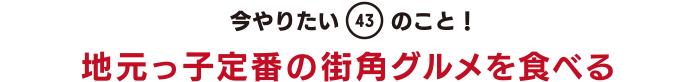 今やりたい「43」のこと! 地元っ子定番の街角グルメを食べる