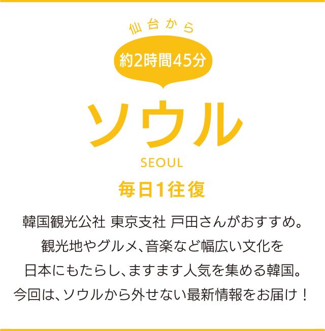 仙台から約2時間45分「ソウル」SEOUL 毎日1往復 韓国観光公社 東京支社 戸田さんがおすすめ。観光地やグルメ、音楽など幅広い文化を日本にもたらし、ますます人気を集める韓国。今回は、ソウルから外せない最新情報をお届け!