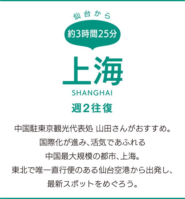 仙台から約3時間25分「上海」SHANGHAI 週2往復 中国駐東京観光代表処 山田さんがおすすめ。国際化が進み、活気であふれる中国最大規模の都市、上海。東北で唯一直行便のある仙台空港から出発し、最新スポットをめぐろう。