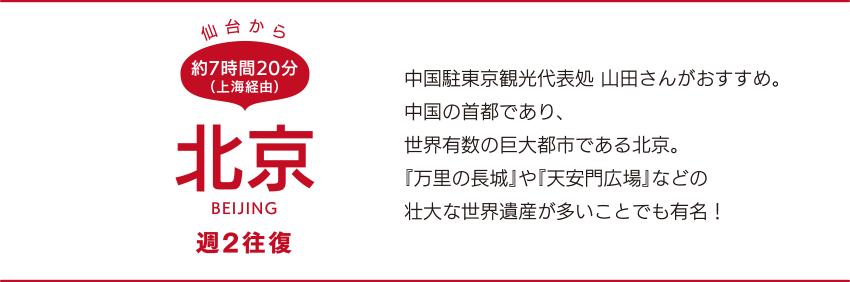 仙台から約7時間20分(上海経由)「北京」BEIJING 週2往復 中国駐東京観光代表処山田さんがおすすめ。中国の首都であり、世界有数の巨大都市である北京。『万里の長城』や『天安門広場』などの壮大な世界遺産が多いことでも有名!