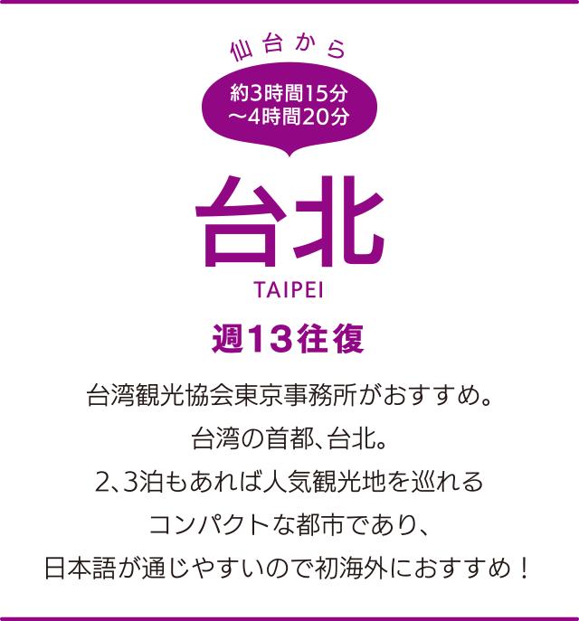 仙台から約3時間15分~4時間20分「台北」TAIPEI 週13往復 台湾観光協会東京事務所がおすすめ。台湾の首都、台北。2、3泊もあれば人気観光地を巡れるコンパクトな都市であり、日本語が通じやすいので初海外におすすめ!
