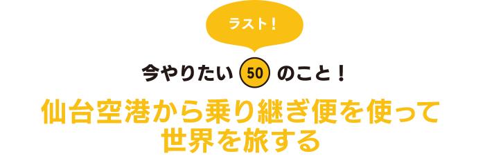 ラスト! 今やりたい「50」のこと! 仙台空港から乗り継ぎ便を使って世界を旅する