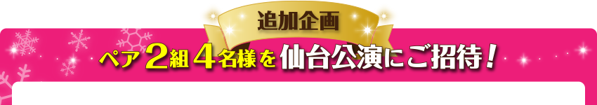 【追加企画】ペア2組4名様を仙台公演にご招待!