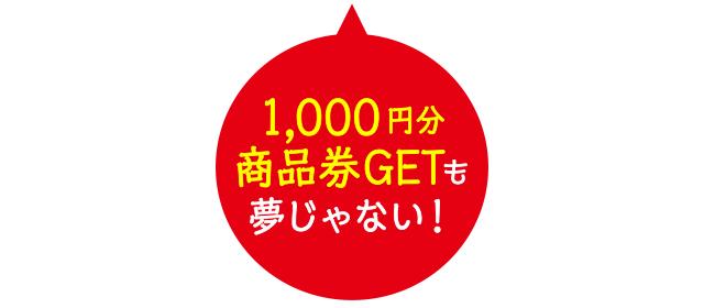 「1,000円分商品券GETも夢じゃない!」