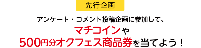 【先行企画】アンケート・コメント投稿企画に参加して、マチコインや500円分オクフェス商品券を当てよう!