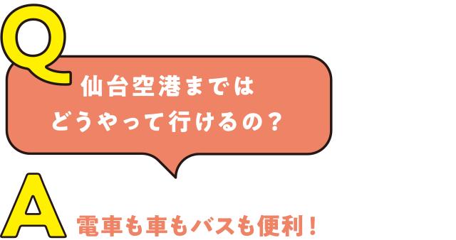 Q.仙台空港まではどうやって行けるの? A.電車も車もバスも便利!