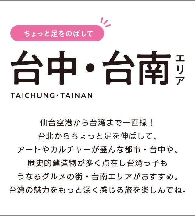 ちょっと足をのばして 台中・台南エリア TAICHUNG・TAINAN「仙台空港から台湾まで一直線!台北からちょっと足を伸ばして、アートやカルチャーが盛んな都市・台中や、歴史的建造物が多く点在し台湾っ子もうなるグルメの街・台南エリアがおすすめ。台湾の魅力をもっと深く感じる旅を楽しんでね。」