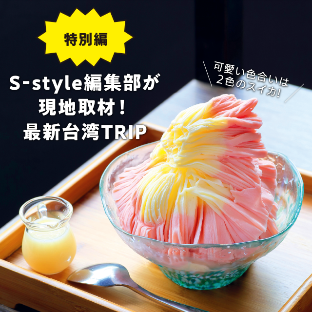 [特別編]S‐style編集部が現地取材!最新台湾TRIP