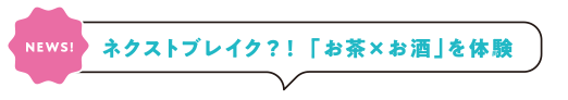 [NEWS!]ネクストブレイク?! 「お茶×お酒」を体験