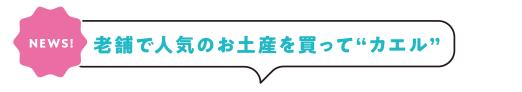 "[NEWS!]老舗で人気のお土産を買って""カエル""!"