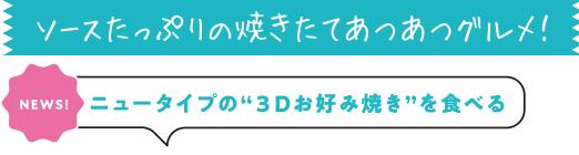 """ソースたっぷりの焼きたてあつあつグルメ![NEWS!]ニュータイプの""""3Dお好み焼き""""を食べる"""