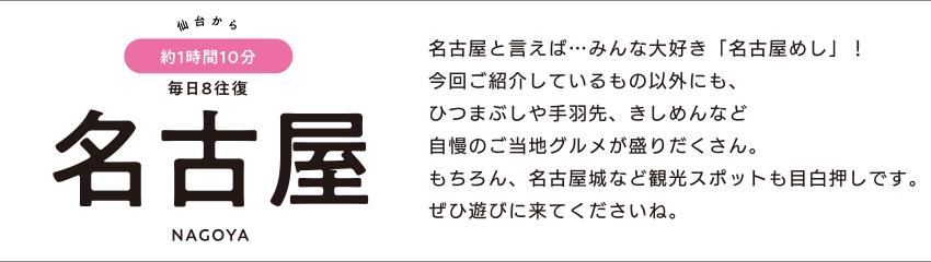 仙台から約1時間10分 毎日8往復 名古屋 NAGOYA「名古屋と言えば…みんな大好き「名古屋めし」! 今回ご紹介しているもの以外にも、ひつまぶしや手羽先、きしめんなど自慢のご当地グルメが盛りだくさん。もちろん、名古屋城など観光スポットも目白押しです。ぜひ遊びに来てくださいね。」