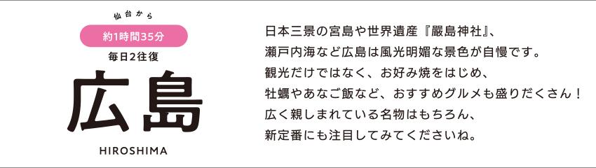 仙台から約1時間35分 毎日2往復 広島 HIROSHIMA「日本三景の宮島や世界遺産『嚴島神社』、瀬戸内海など広島は風光明媚な景色が自慢です。観光だけではなく、お好み焼をはじめ、牡蠣やあなご飯など、おすすめグルメも盛りだくさん! 広く親しまれている名物はもちろん、新定番にも注目してみてくださいね。」