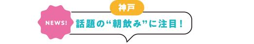 """[神戸][NEWS!]話題の""""朝飲み""""に注目!"""