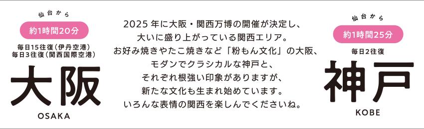 仙台から約1時間20分 毎日15往復(伊丹空港)/毎日3往復(関西国際空港) 大阪 OSAKA「2025年に大阪・関西万博の開催が決定し、大いに盛り上がっている関西エリア。お好み焼きやたこ焼きなど「粉もん文化」の大阪、モダンでクラシカルな神戸と、それぞれ根強い印象がありますが、新たな文化も生まれ始めています。いろんな表情の関西を楽しんでくださいね。」