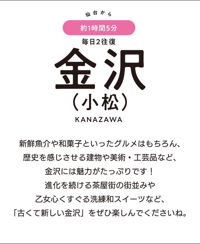 仙台から約1時間5分 毎日2往復 金沢(小松) KANAZAWA「新鮮魚介や和菓子といったグルメはもちろん、歴史を感じさせる建物や美術・工芸品など、金沢には魅力がたっぷりです! 進化を続ける茶屋街の街並みや乙女心くすぐる洗練和スイーツなど、「古くて新しい金沢」をぜひ楽しんでくださいね。」